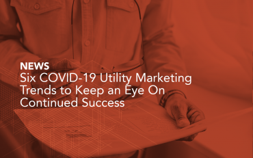 Six COVID-19 Utility Marketing Trends to Keep an Eye On